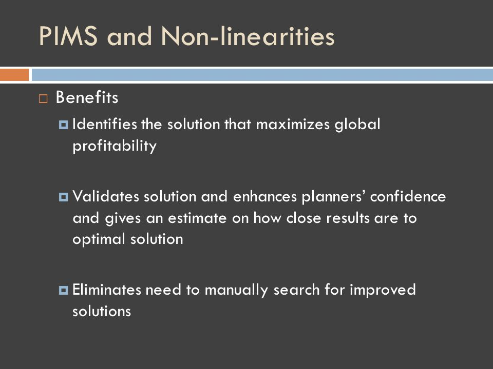 PIMS and Non-linearities Benefits Identifies the solution that maximizes global profitability Validates solution and enhances planners confidence and gives an estimate on how close results are to optimal solution Eliminates need to manually search for improved solutions