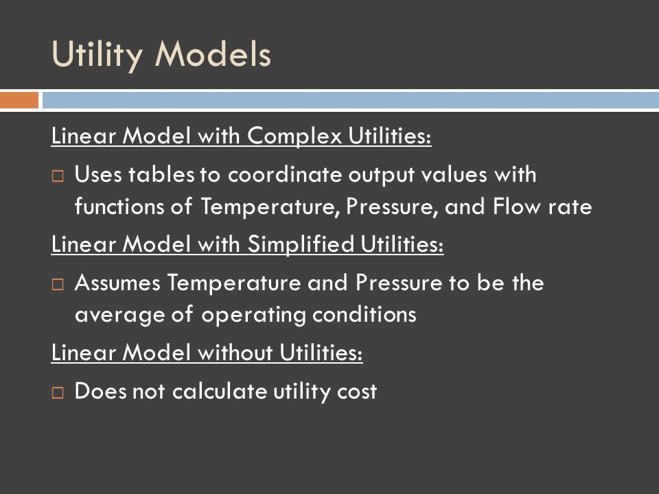 Utility Models Linear Model with Complex Utilities: Uses tables to coordinate output values with functions of Temperature, Pressure, and Flow rate Linear Model with Simplified Utilities: Assumes Temperature and Pressure to be the average of operating conditions Linear Model without Utilities: Does not calculate utility cost