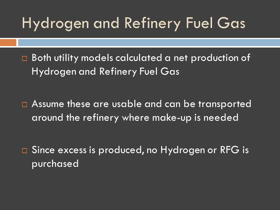 Hydrogen and Refinery Fuel Gas Both utility models calculated a net production of Hydrogen and Refinery Fuel Gas Assume these are usable and can be transported around the refinery where make-up is needed Since excess is produced, no Hydrogen or RFG is purchased