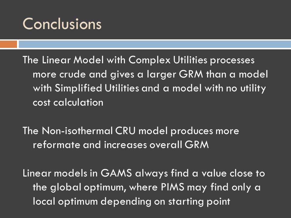 Conclusions The Linear Model with Complex Utilities processes more crude and gives a larger GRM than a model with Simplified Utilities and a model with no utility cost calculation The Non-isothermal CRU model produces more reformate and increases overall GRM Linear models in GAMS always find a value close to the global optimum, where PIMS may find only a local optimum depending on starting point