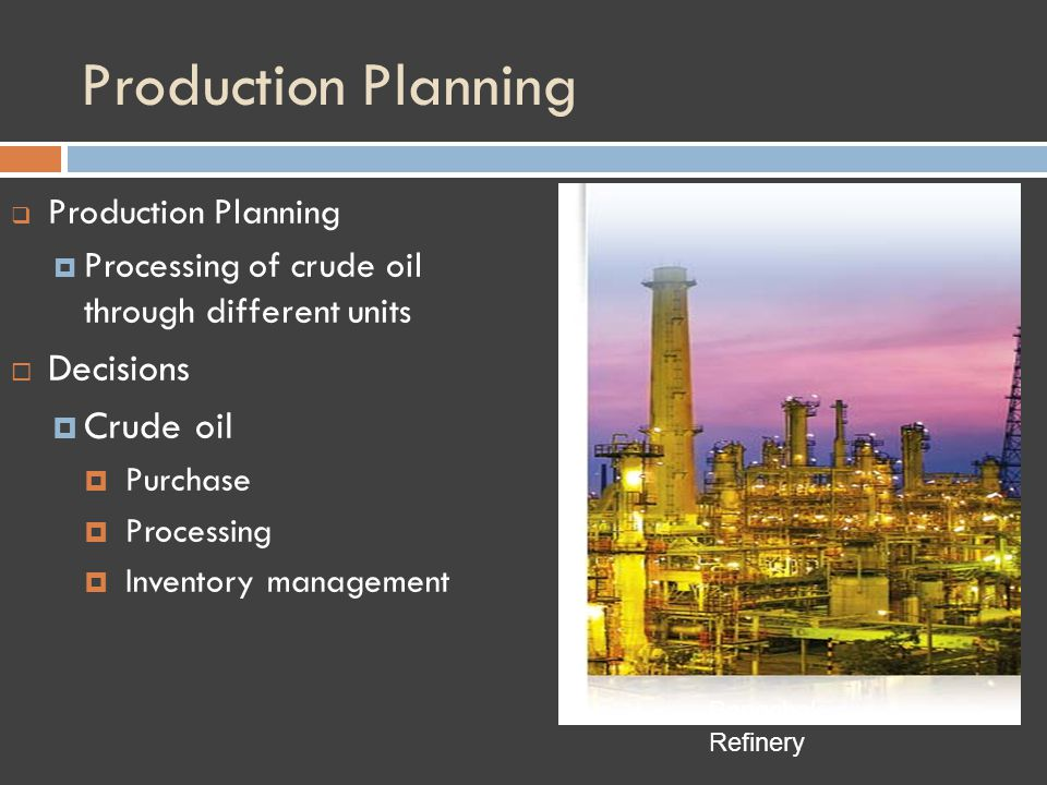 Production Planning Processing of crude oil through different units Decisions Crude oil Purchase Processing Inventory management Bangchak Refinery