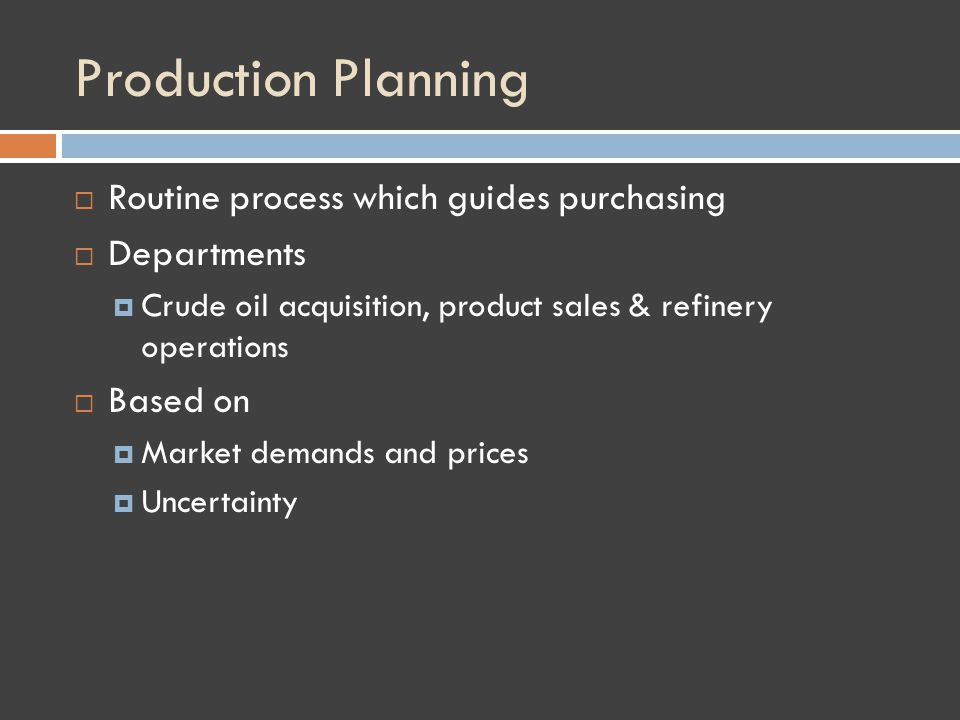 Production Planning Routine process which guides purchasing Departments Crude oil acquisition, product sales & refinery operations Based on Market demands and prices Uncertainty