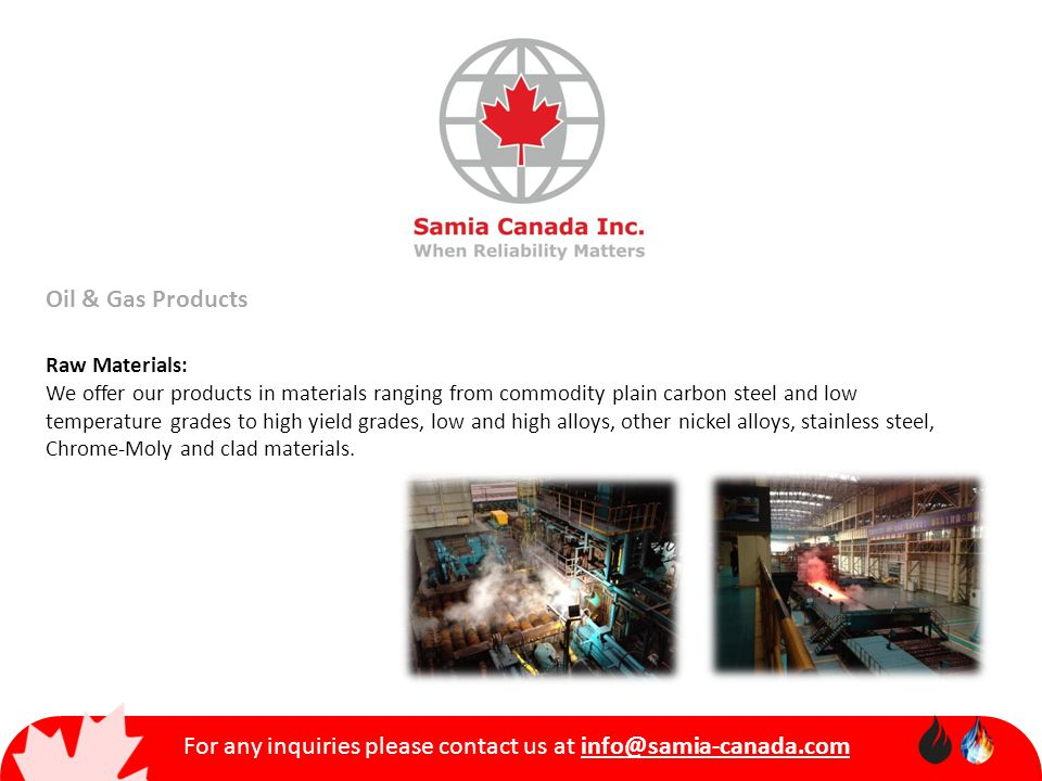 For any inquiries please contact us at info@samia-canada.com Oil & Gas Products Raw Materials: We offer our products in materials ranging from commodity plain carbon steel and low temperature grades to high yield grades, low and high alloys, other nickel alloys, stainless steel, Chrome-Moly and clad materials.