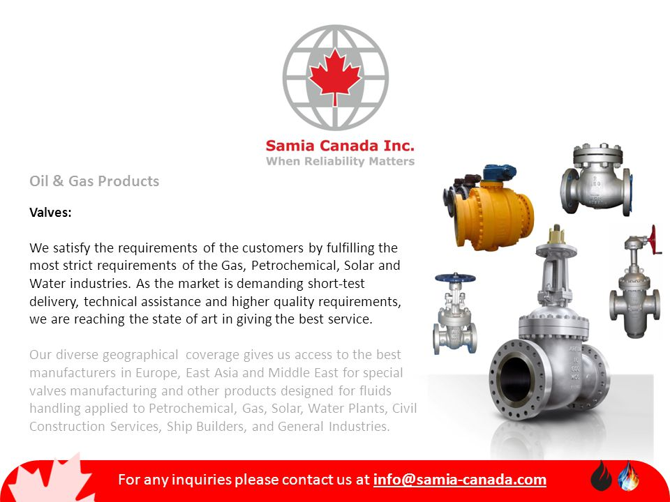 For any inquiries please contact us at info@samia-canada.com Oil & Gas Products Valves: We satisfy the requirements of the customers by fulfilling the most strict requirements of the Gas, Petrochemical, Solar and Water industries.