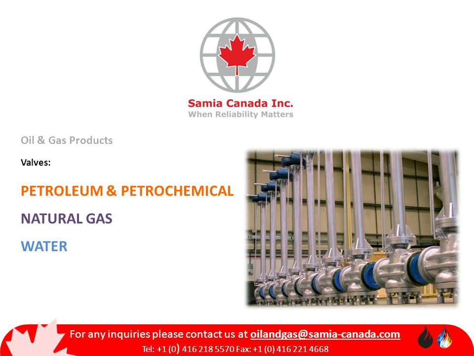 Oil & Gas Products Valves: PETROLEUM & PETROCHEMICAL NATURAL GAS WATER For any inquiries please contact us at oilandgas@samia-canada.com Tel: +1 (0 ) 416 218 5570 Fax: +1 (0) 416 221 4668