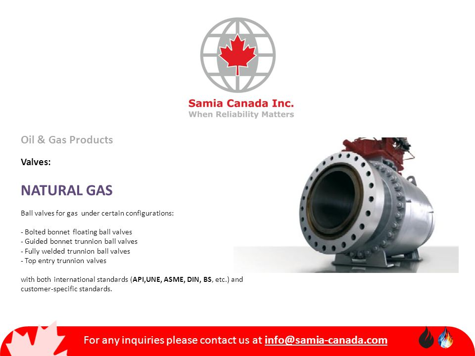 For any inquiries please contact us at info@samia-canada.com Oil & Gas Products Valves: NATURAL GAS Ball valves for gas under certain configurations: - Bolted bonnet floating ball valves - Guided bonnet trunnion ball valves - Fully welded trunnion ball valves - Top entry trunnion valves with both international standards (API,UNE, ASME, DIN, BS, etc.) and customer-specific standards.