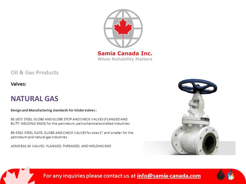For any inquiries please contact us at info@samia-canada.com Oil & Gas Products Valves: NATURAL GAS Design and Manufacturing standards for Globe Valves : BS 1873 STEEL GLOBE AND GLOBE STOP AND CHECK VALVES (FLANGED AND BUTT- WELDING ENDS) for the petroleum, petrochemical and allied industries B5-5352 STEEL GATE, GLOBE AND CHECK VALVES for sizes 2 and smaller for the petroleum and natural gas industries ASME B16.34 VALVES - FLANGED, THREADED, AND WELDING END