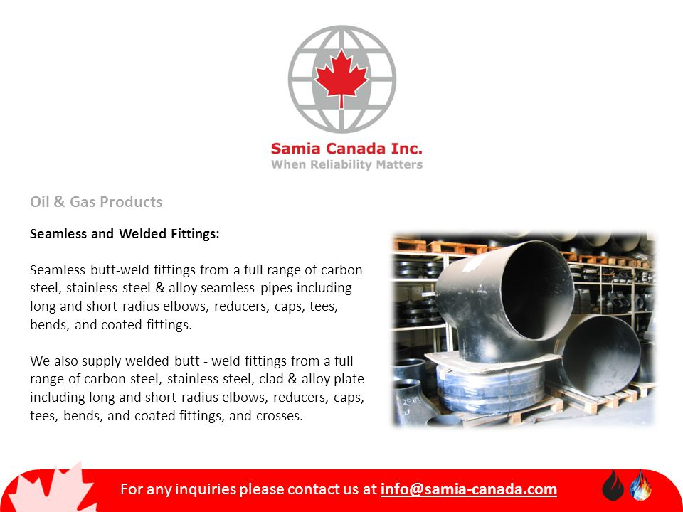 For any inquiries please contact us at info@samia-canada.com Oil & Gas Products Seamless and Welded Fittings: Seamless butt-weld fittings from a full