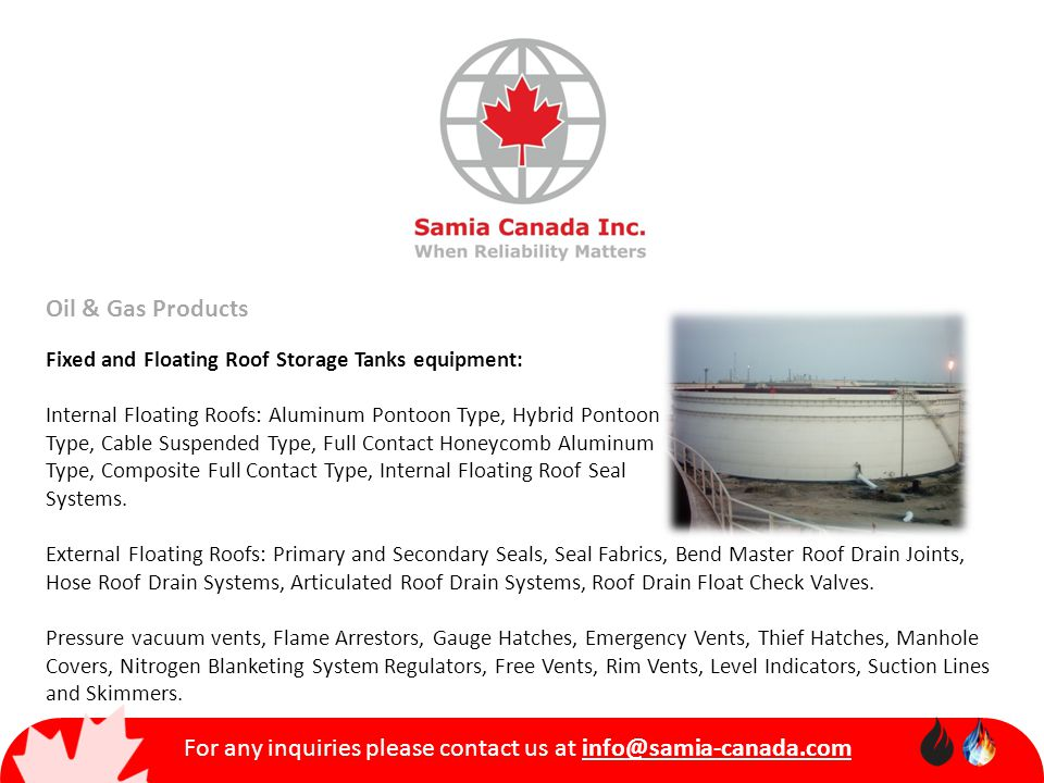 For any inquiries please contact us at info@samia-canada.com Oil & Gas Products Fixed and Floating Roof Storage Tanks equipment: Internal Floating Roofs: Aluminum Pontoon Type, Hybrid Pontoon Type, Cable Suspended Type, Full Contact Honeycomb Aluminum Type, Composite Full Contact Type, Internal Floating Roof Seal Systems.
