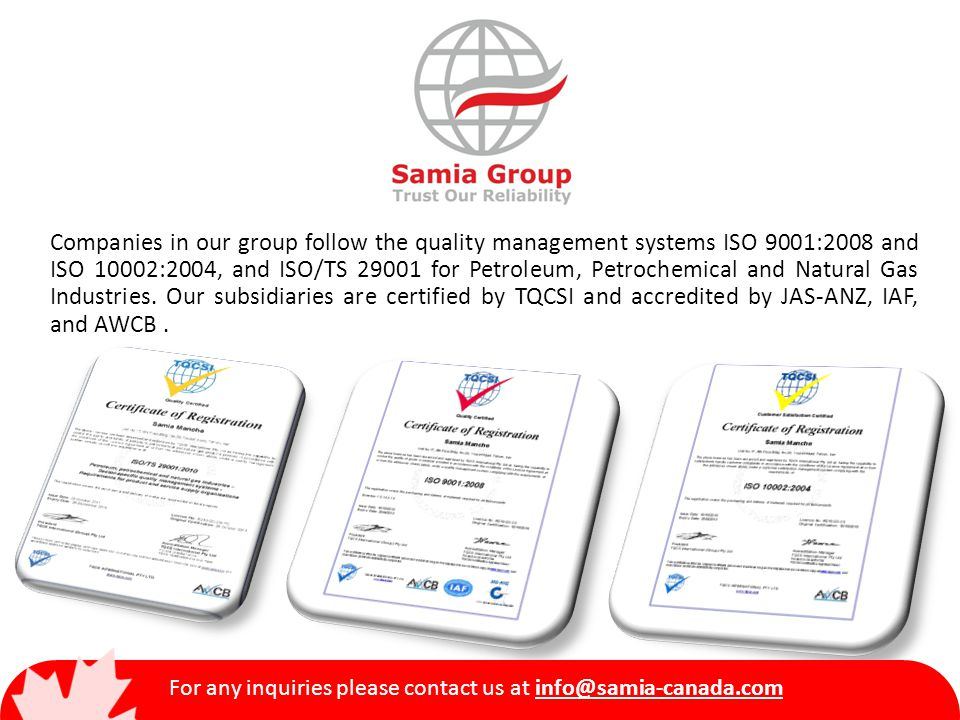 Companies in our group follow the quality management systems ISO 9001:2008 and ISO 10002:2004, and ISO/TS 29001 for Petroleum, Petrochemical and Natural Gas Industries.