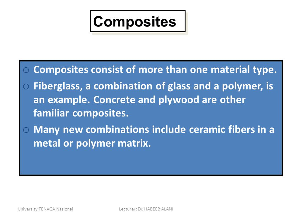 University TENAGA NasionalLecturer: Dr. HABEEB ALANI Composites Composites consist of more than one material type. Fiberglass, a combination of glass