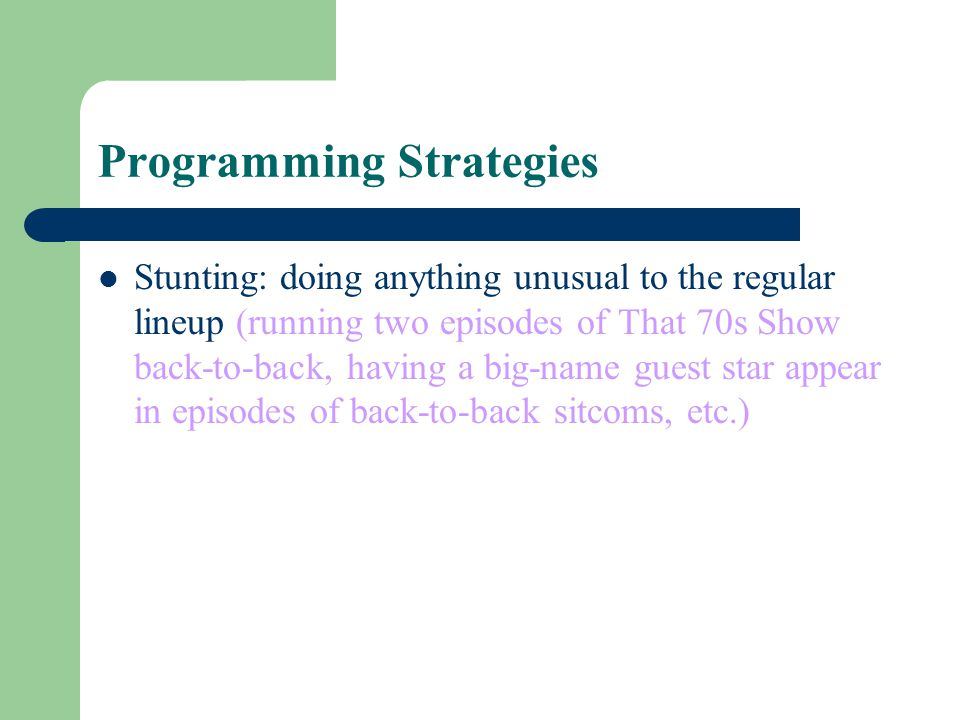 Programming Strategies Stunting: doing anything unusual to the regular lineup (running two episodes of That 70s Show back-to-back, having a big-name g