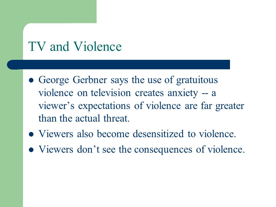 TV and Violence George Gerbner says the use of gratuitous violence on television creates anxiety -- a viewers expectations of violence are far greater