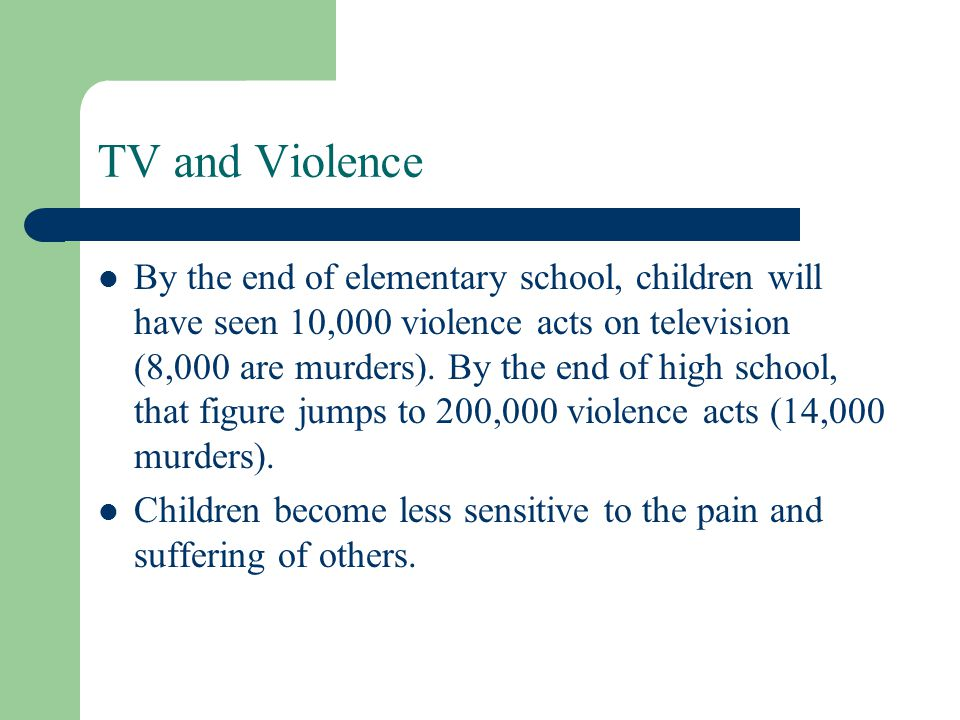 TV and Violence By the end of elementary school, children will have seen 10,000 violence acts on television (8,000 are murders). By the end of high sc
