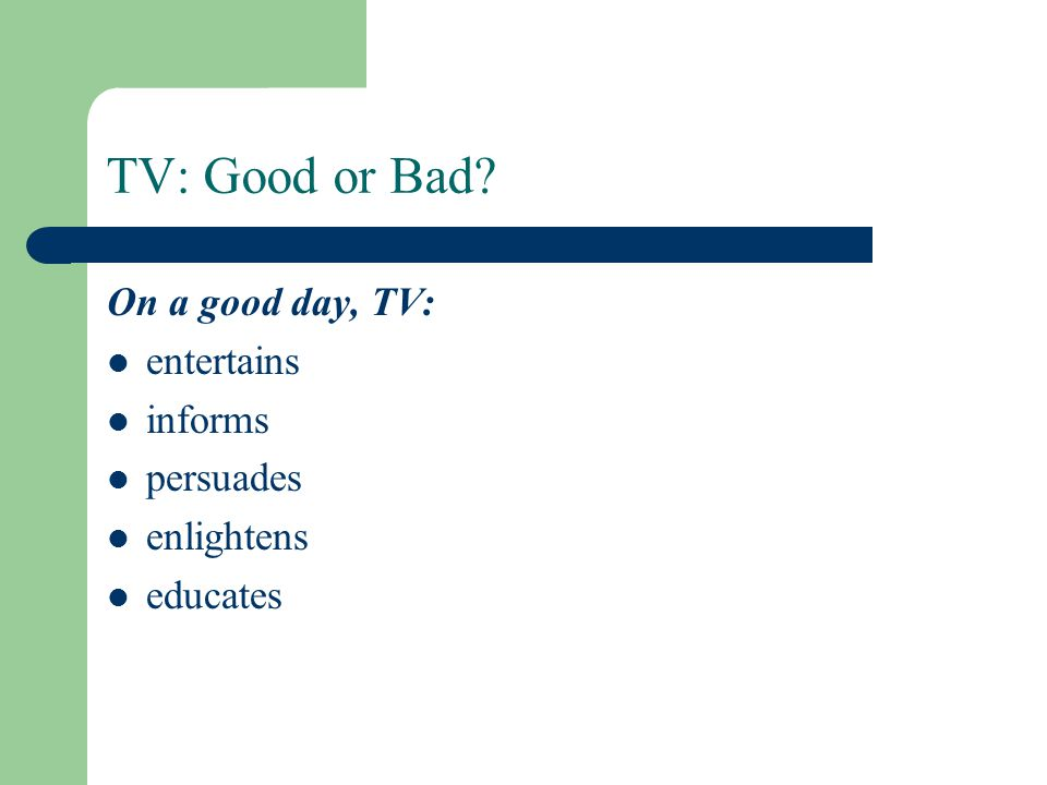 TV: Good or Bad? On a good day, TV: entertains informs persuades enlightens educates