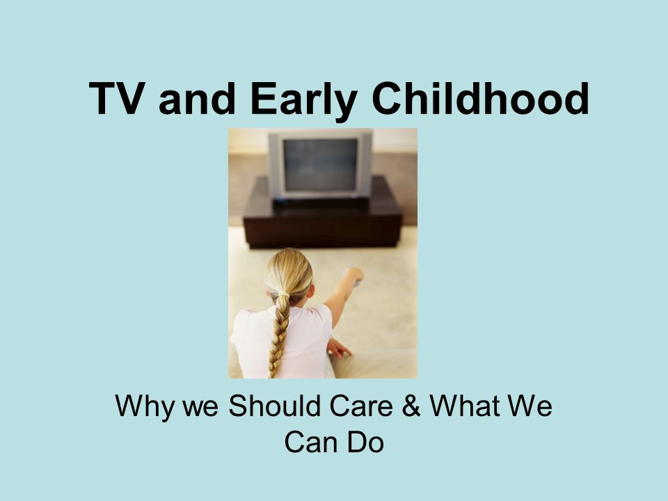 TV and Early Childhood Why we Should Care & What We Can Do