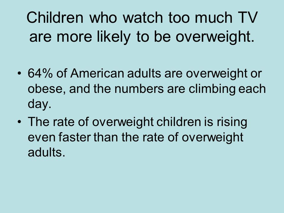 Children who watch too much TV are more likely to be overweight.