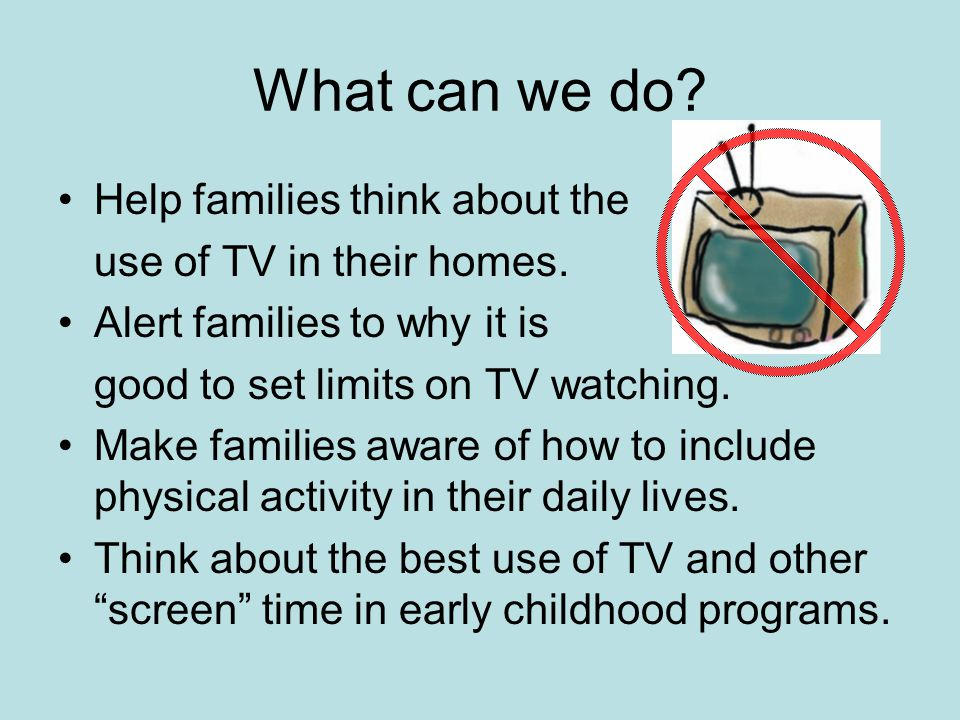 What can we do. Help families think about the use of TV in their homes.