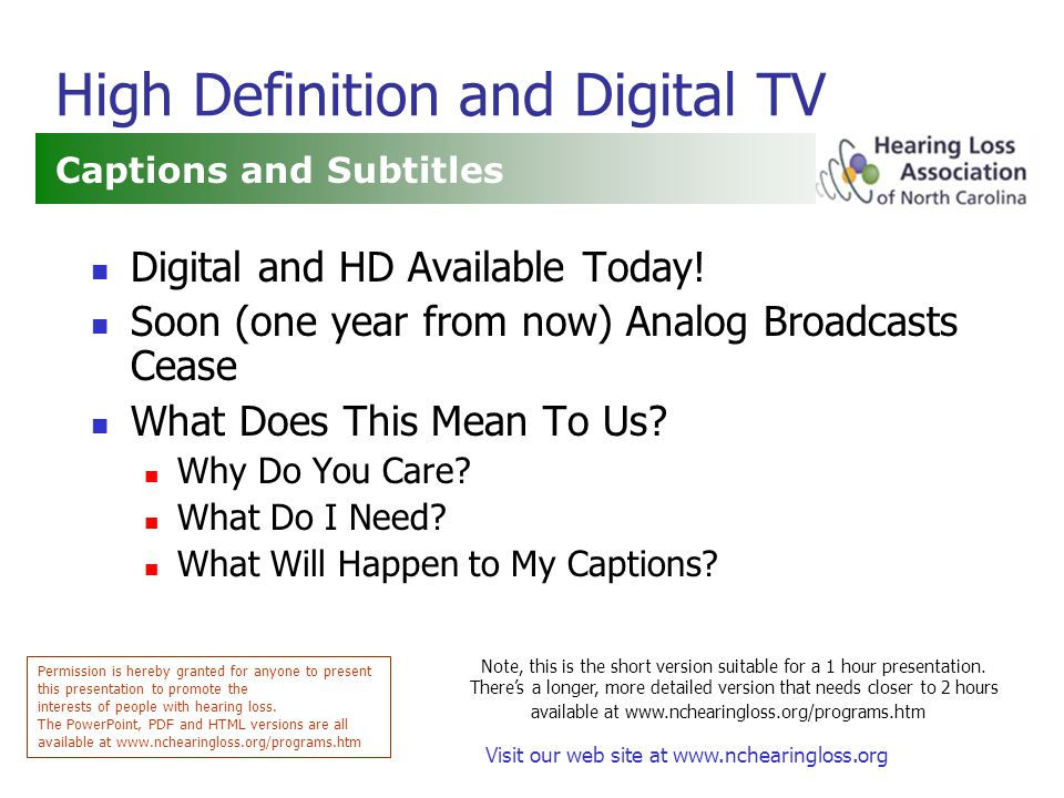 Visit our web site at www.nchearingloss.org High Definition and Digital TV Captions and Subtitles Permission is hereby granted for anyone to present this presentation to promote the interests of people with hearing loss.