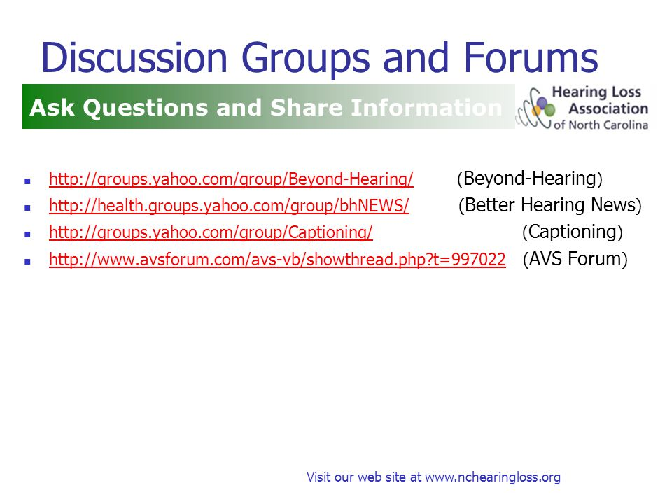 Visit our web site at www.nchearingloss.org Discussion Groups and Forums http://groups.yahoo.com/group/Beyond-Hearing/ ( Beyond-Hearing ) http://groups.yahoo.com/group/Beyond-Hearing/ http://health.groups.yahoo.com/group/bhNEWS/ ( Better Hearing News ) http://health.groups.yahoo.com/group/bhNEWS/ http://groups.yahoo.com/group/Captioning/ ( Captioning ) http://groups.yahoo.com/group/Captioning/ http://www.avsforum.com/avs-vb/showthread.php t=997022 ( AVS Forum ) http://www.avsforum.com/avs-vb/showthread.php t=997022 Ask Questions and Share Information