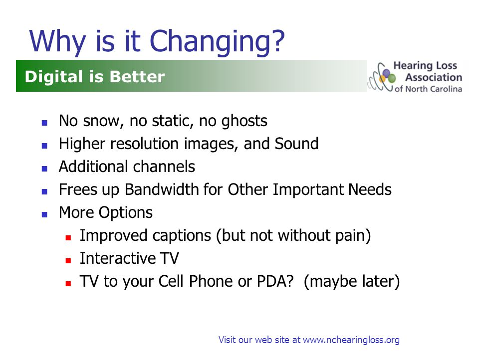 Visit our web site at www.nchearingloss.org Summary Feb 17, 2009: Analog Broadcasts Stop Digital TVs Should be Fine High Definition Video and Audio Some Requirements to Get Captions Learn where captions will be decoded Learn how to control Use the right connectors More Options for Captions Color Font size and style Opacity Analog TVs Will Still Work With Digital/Analog Converter Cable and Satellite Subscribers (May have to trade in STB) Cable and Satellite Subscribers may still want a D/A Converter for emergencies Must Buy Converter Box To View Over The Air Signal on Analog TV Wait until you know what you need Dont wait until the coupons are gone Only have 90 days after you receive coupon Expect Problems and Learning Curve on Captions Be Prepared Check out the features and convenience of TVs, STBs, converters, cables etc.