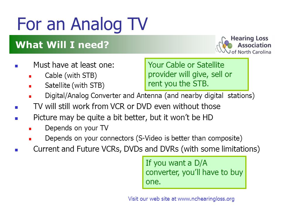 Visit our web site at www.nchearingloss.org Captions and Subtitles Analog Standard (CTA-608) Old analog TVs need an analog CC Decoder Box Since 1993, TVs over 13 have an analog CC Decoder Chip New STB and D/A Converters may have analog Decoder Chip Digital Standard (CTA-708) TVs with Tuners will have Digital Decoders Cable and Satellite Box will have Decoders D/A Converters will have Decoders (but may not do fancy stuff) DVD Subtitles DVD Players decode subtitles and make them Open Captions Some DVD Recorders also can decode Closed Captions.