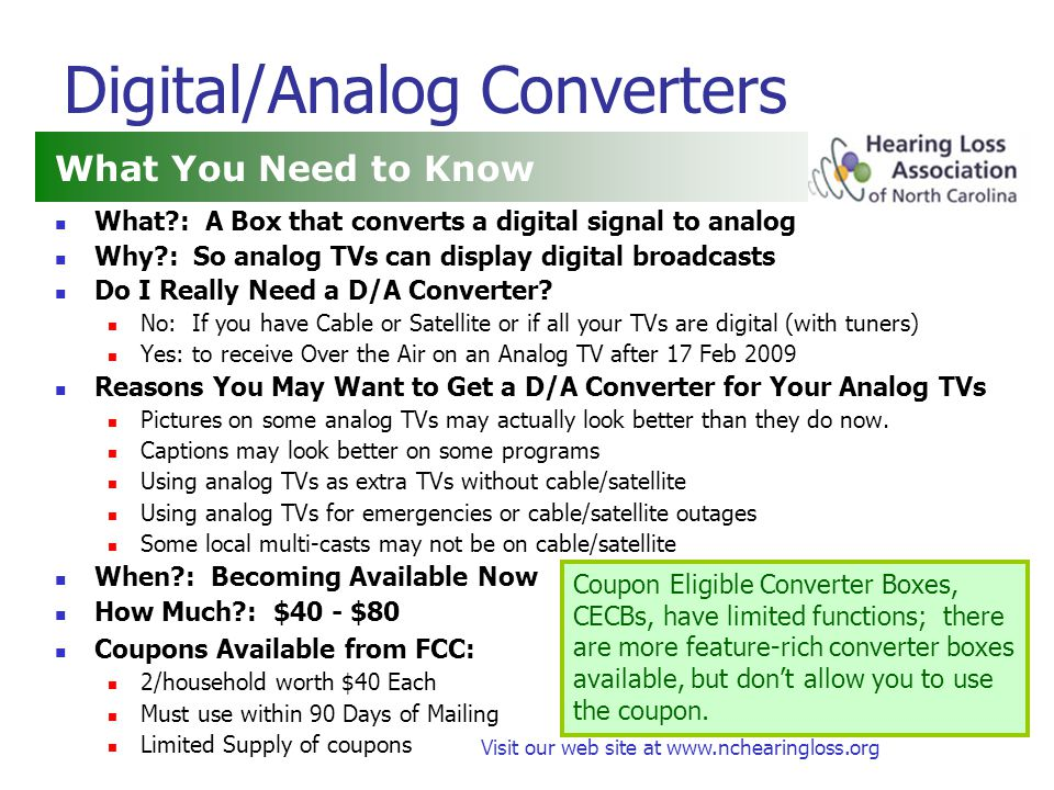 Visit our web site at www.nchearingloss.org Digital/Analog Converters What : A Box that converts a digital signal to analog Why : So analog TVs can display digital broadcasts Do I Really Need a D/A Converter.