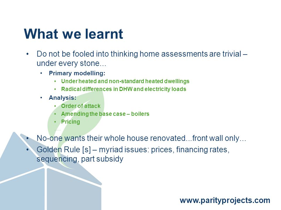 www.parityprojects.com What we learnt Do not be fooled into thinking home assessments are trivial – under every stone...