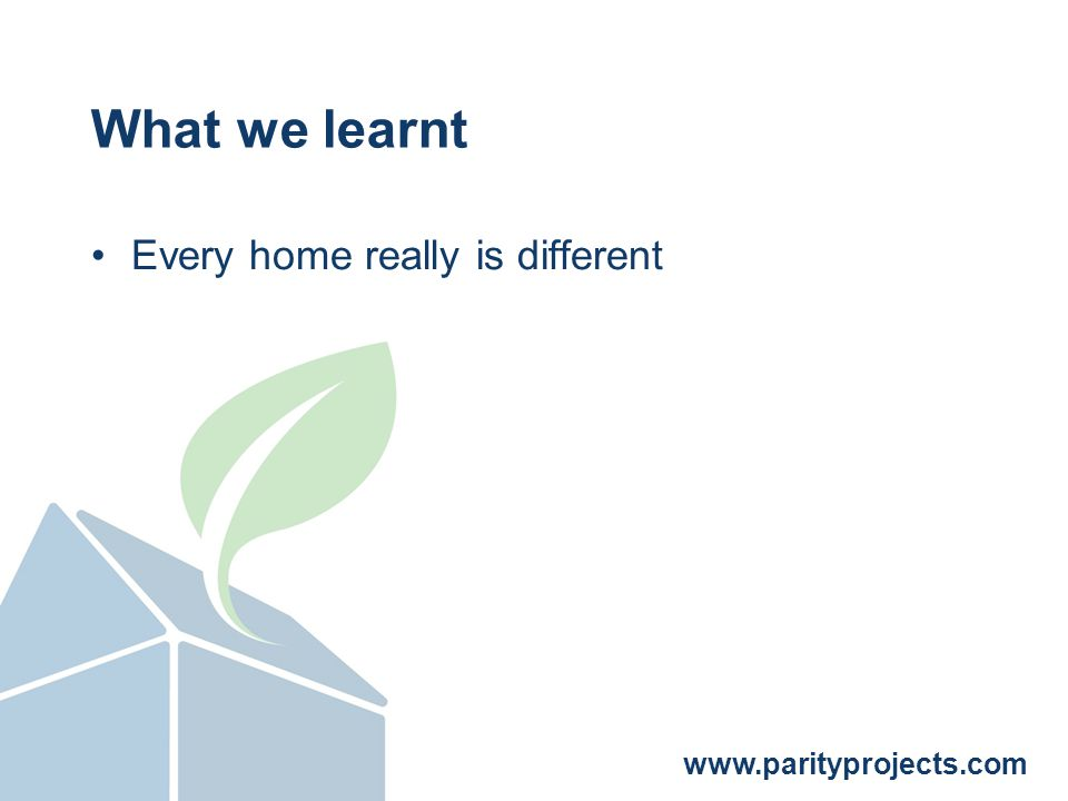 www.parityprojects.com What we learnt Every home really is different