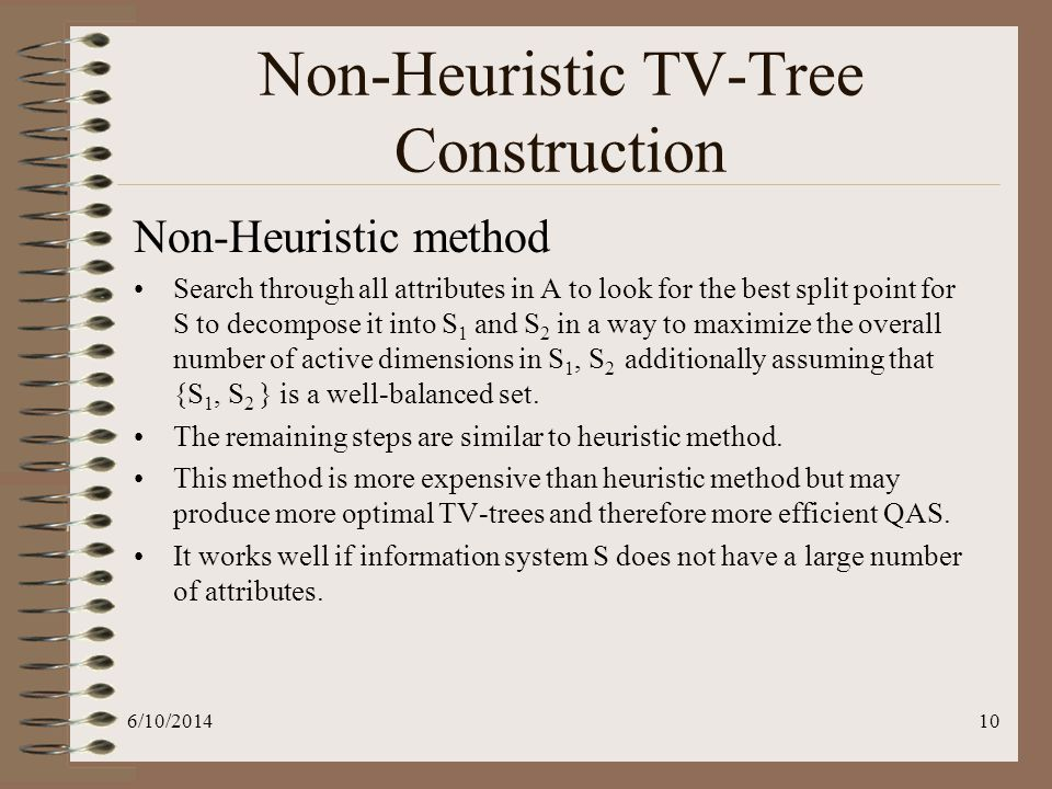 6/10/201410 Non-Heuristic TV-Tree Construction Non-Heuristic method Search through all attributes in A to look for the best split point for S to decom