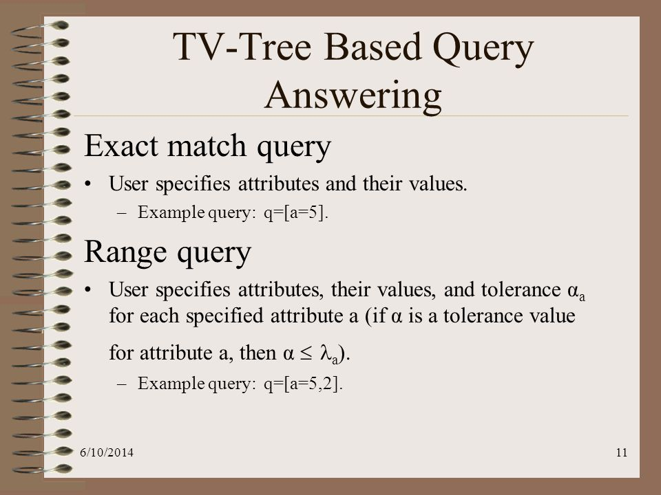6/10/201411 TV-Tree Based Query Answering Exact match query User specifies attributes and their values.