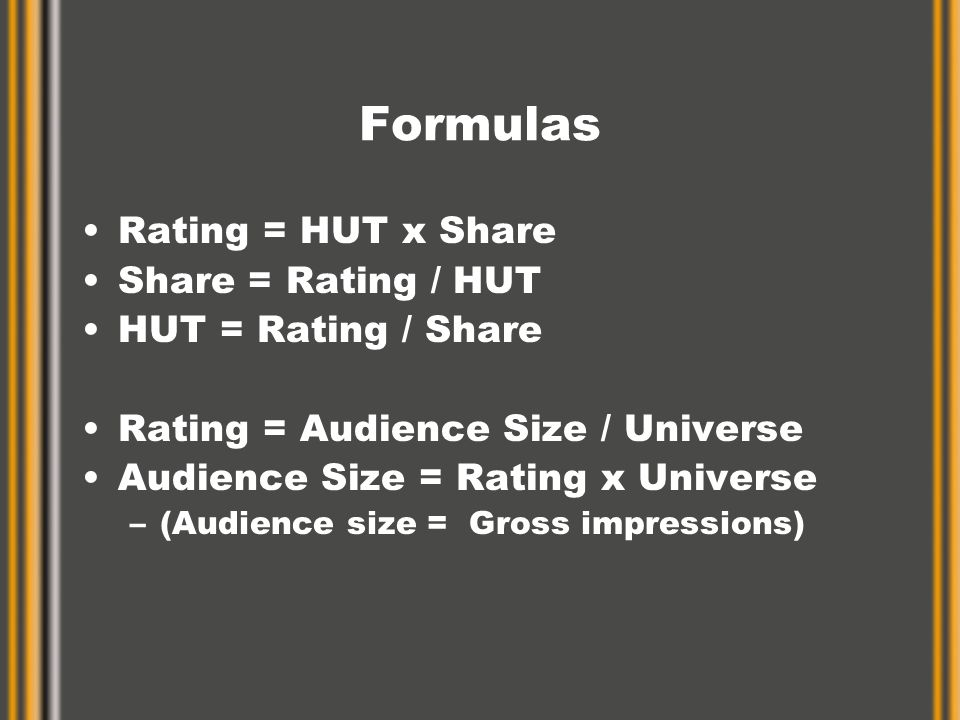Formulas Rating = HUT x Share Share = Rating / HUT HUT = Rating / Share Rating = Audience Size / Universe Audience Size = Rating x Universe –(Audience size = Gross impressions)