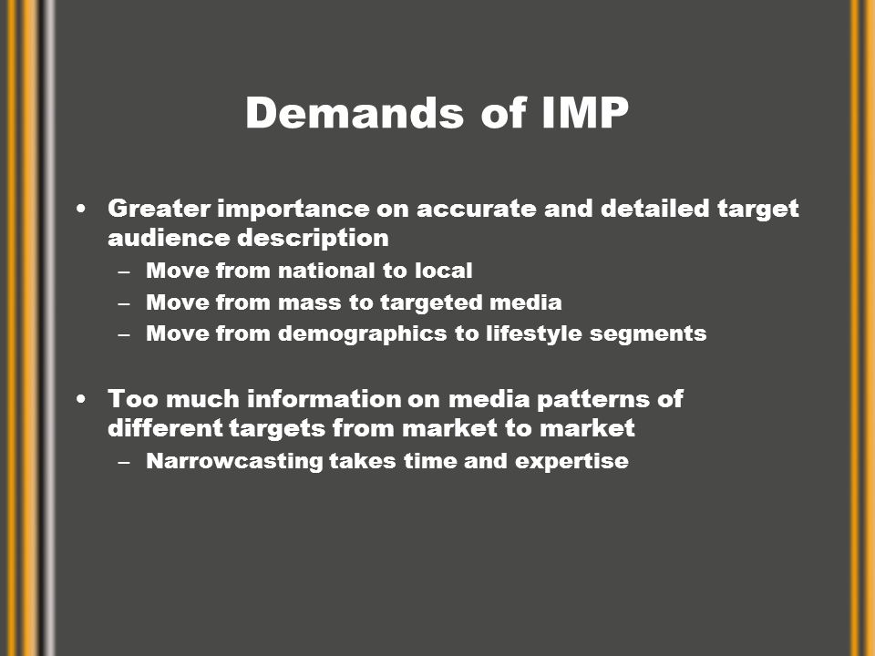 Demands of IMP Greater importance on accurate and detailed target audience description –Move from national to local –Move from mass to targeted media –Move from demographics to lifestyle segments Too much information on media patterns of different targets from market to market –Narrowcasting takes time and expertise