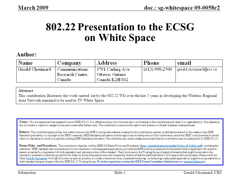 doc.: sg-whitespace 09-0058r2 Submission March 2009 Gerald Chouinard, CRCSlide 2 Outline 1.The IEEE 802.22 WRAN Standard 2.Coexistence among communication systems in TV White Space a)Protection of TV broadcasting b)Protection of Part 74 wireless microphones c)802.22.1 wireless microphone beacon d)Quiet periods for sensing e)Self-coexistence among WRAN systems 3.Further observations a)DTV coverage protection b)RF mask