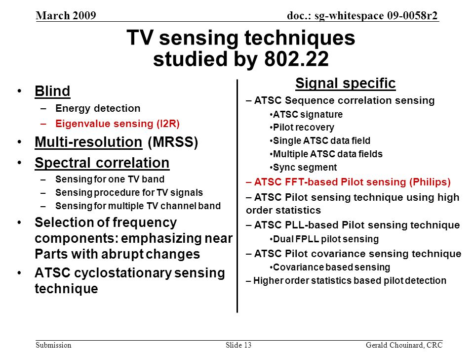 doc.: sg-whitespace 09-0058r2 Submission March 2009 Gerald Chouinard, CRCSlide 13 TV sensing techniques studied by 802.22 Blind –Energy detection –Eigenvalue sensing (I2R) Multi-resolution (MRSS) Spectral correlation –Sensing for one TV band –Sensing procedure for TV signals –Sensing for multiple TV channel band Selection of frequency components: emphasizing near Parts with abrupt changes ATSC cyclostationary sensing technique Signal specific – ATSC Sequence correlation sensing ATSC signature Pilot recovery Single ATSC data field Multiple ATSC data fields Sync segment – ATSC FFT-based Pilot sensing (Philips) – ATSC Pilot sensing technique using high order statistics – ATSC PLL-based Pilot sensing technique Dual FPLL pilot sensing – ATSC Pilot covariance sensing technique Covariance based sensing – Higher order statistics based pilot detection