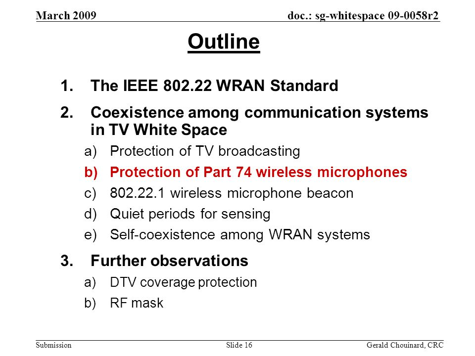 doc.: sg-whitespace 09-0058r2 Submission March 2009 Gerald Chouinard, CRCSlide 16 Outline 1.The IEEE 802.22 WRAN Standard 2.Coexistence among communication systems in TV White Space a)Protection of TV broadcasting b)Protection of Part 74 wireless microphones c)802.22.1 wireless microphone beacon d)Quiet periods for sensing e)Self-coexistence among WRAN systems 3.Further observations a)DTV coverage protection b)RF mask