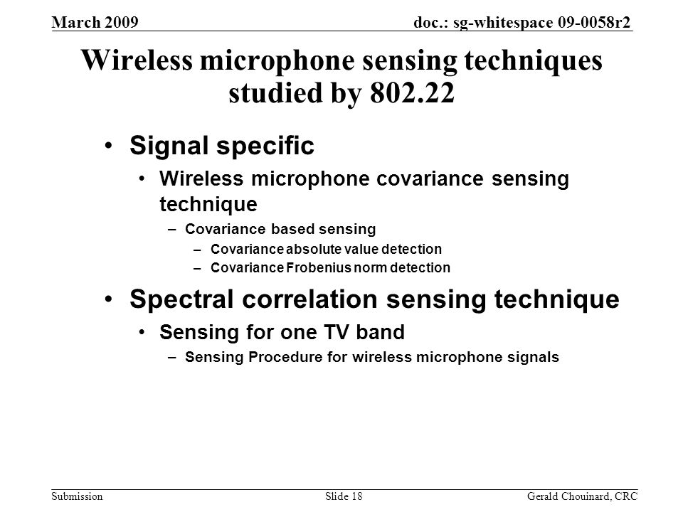 doc.: sg-whitespace 09-0058r2 Submission March 2009 Gerald Chouinard, CRCSlide 18 Wireless microphone sensing techniques studied by 802.22 Signal specific Wireless microphone covariance sensing technique –Covariance based sensing –Covariance absolute value detection –Covariance Frobenius norm detection Spectral correlation sensing technique Sensing for one TV band –Sensing Procedure for wireless microphone signals