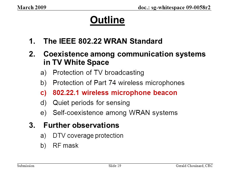 doc.: sg-whitespace 09-0058r2 Submission March 2009 Gerald Chouinard, CRCSlide 19 Outline 1.The IEEE 802.22 WRAN Standard 2.Coexistence among communication systems in TV White Space a)Protection of TV broadcasting b)Protection of Part 74 wireless microphones c)802.22.1 wireless microphone beacon d)Quiet periods for sensing e)Self-coexistence among WRAN systems 3.Further observations a)DTV coverage protection b)RF mask