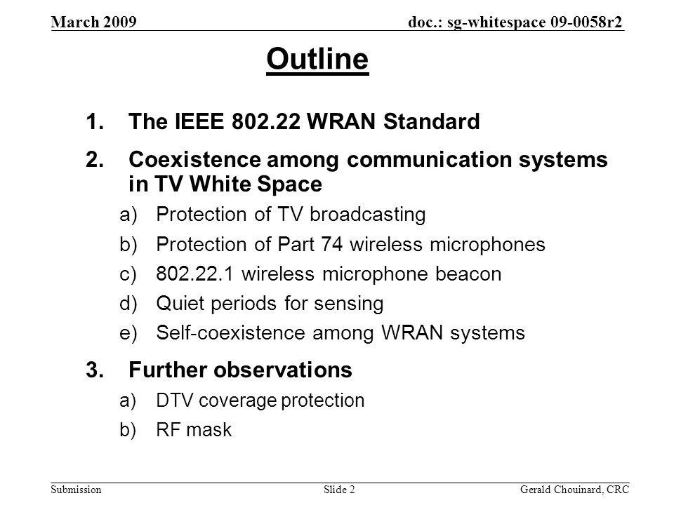 doc.: sg-whitespace 09-0058r2 Submission March 2009 Gerald Chouinard, CRCSlide 2 Outline 1.The IEEE 802.22 WRAN Standard 2.Coexistence among communica
