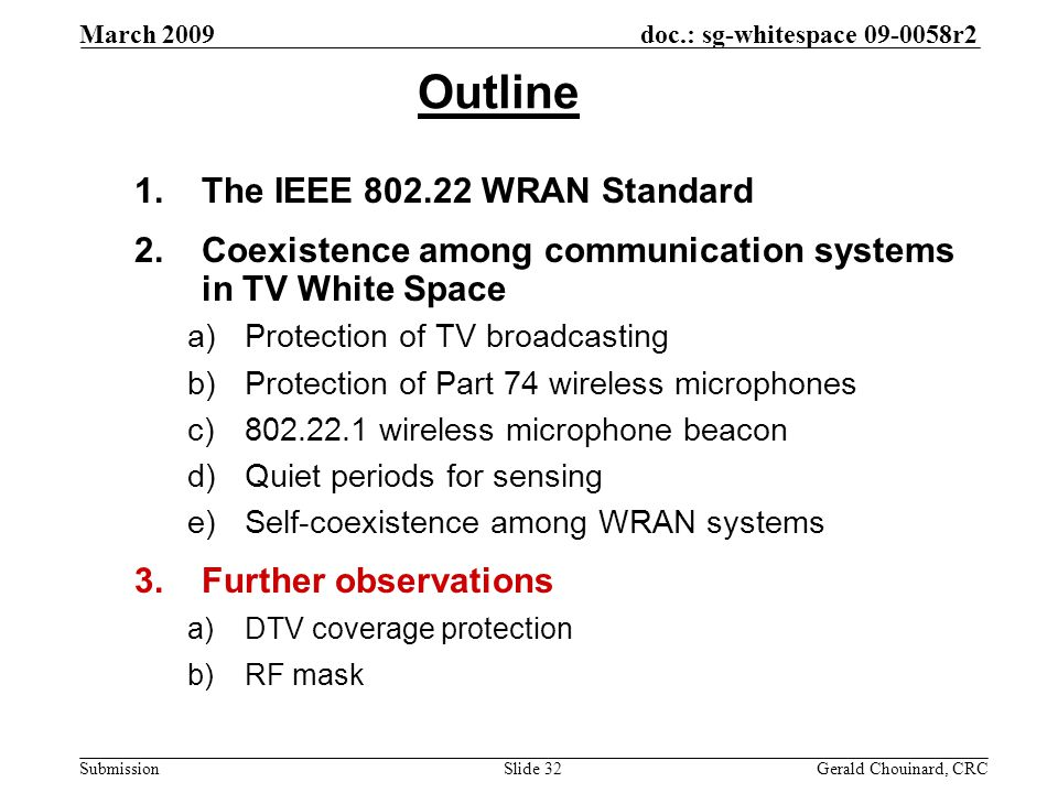 doc.: sg-whitespace 09-0058r2 Submission March 2009 Gerald Chouinard, CRCSlide 32 Outline 1.The IEEE 802.22 WRAN Standard 2.Coexistence among communication systems in TV White Space a)Protection of TV broadcasting b)Protection of Part 74 wireless microphones c)802.22.1 wireless microphone beacon d)Quiet periods for sensing e)Self-coexistence among WRAN systems 3.Further observations a)DTV coverage protection b)RF mask