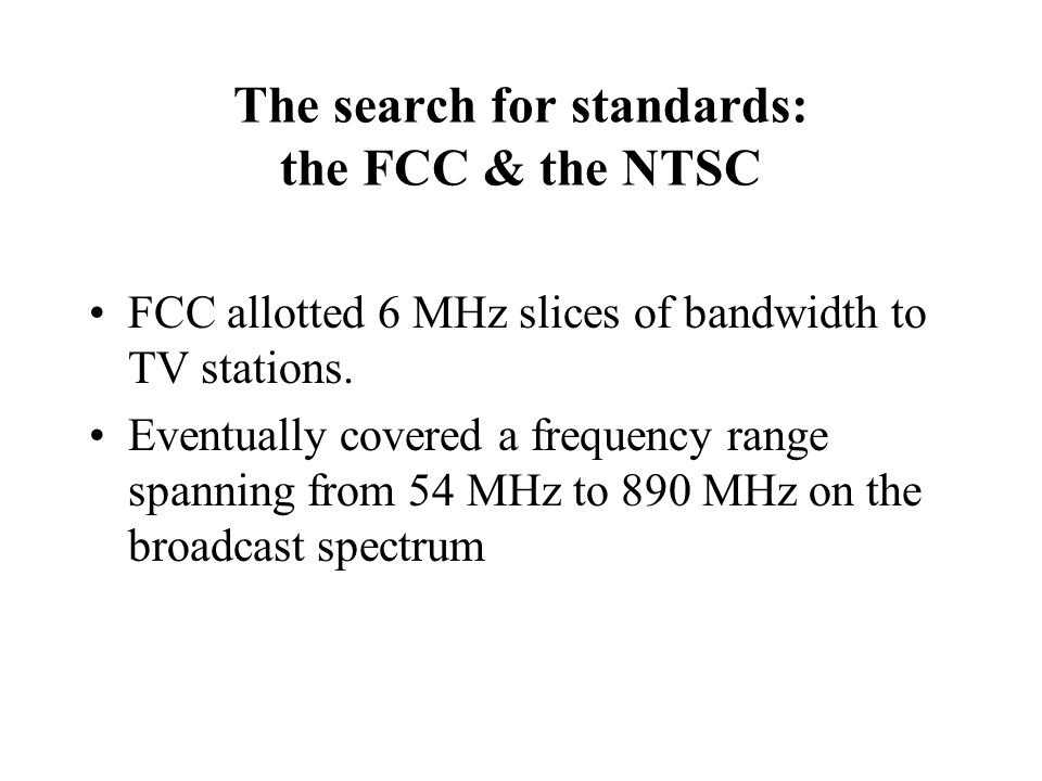 The search for standards: the FCC & the NTSC FCC allotted 6 MHz slices of bandwidth to TV stations.