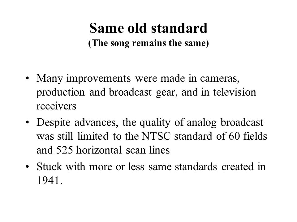 Same old standard (The song remains the same) Many improvements were made in cameras, production and broadcast gear, and in television receivers Despite advances, the quality of analog broadcast was still limited to the NTSC standard of 60 fields and 525 horizontal scan lines Stuck with more or less same standards created in 1941.