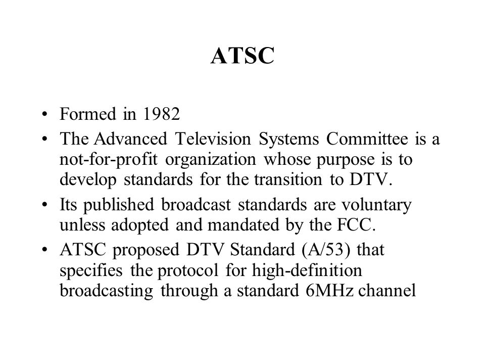 ATSC Formed in 1982 The Advanced Television Systems Committee is a not-for-profit organization whose purpose is to develop standards for the transition to DTV.