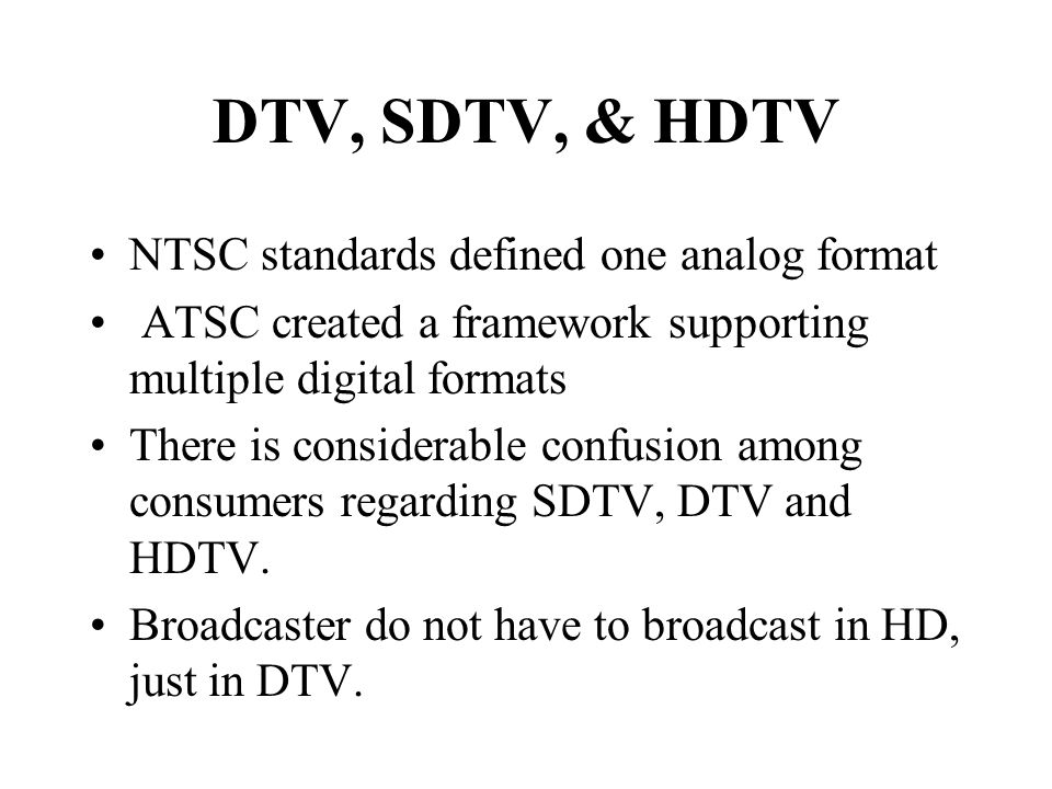 DTV, SDTV, & HDTV NTSC standards defined one analog format ATSC created a framework supporting multiple digital formats There is considerable confusion among consumers regarding SDTV, DTV and HDTV.