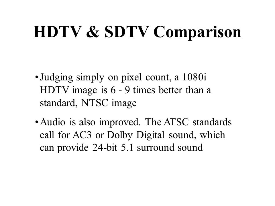 HDTV & SDTV Comparison Judging simply on pixel count, a 1080i HDTV image is times better than a standard, NTSC image Audio is also improved.