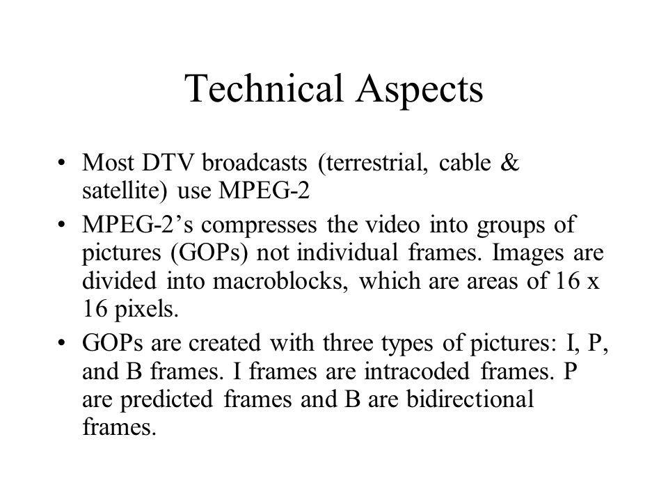 Technical Aspects Most DTV broadcasts (terrestrial, cable & satellite) use MPEG-2 MPEG-2s compresses the video into groups of pictures (GOPs) not individual frames.