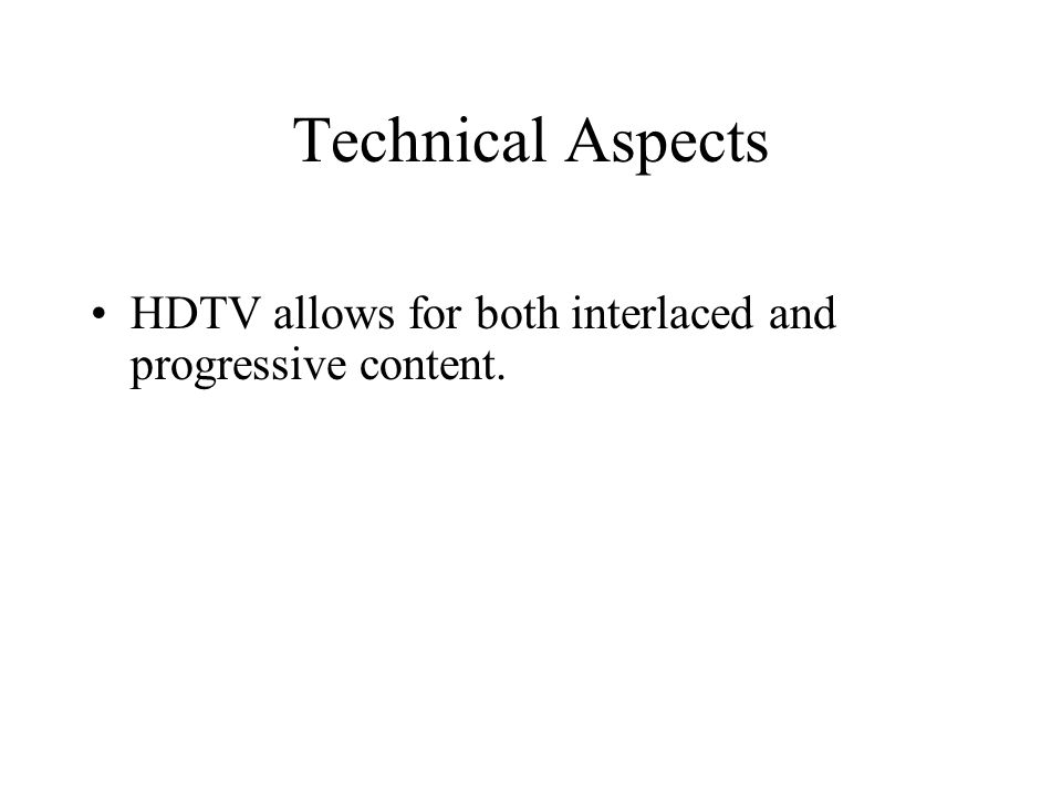 Technical Aspects HDTV allows for both interlaced and progressive content.