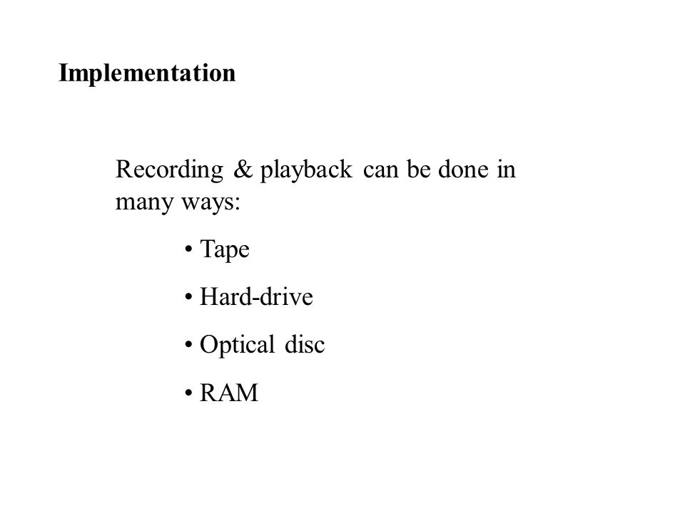 Implementation Recording & playback can be done in many ways: Tape Hard-drive Optical disc RAM