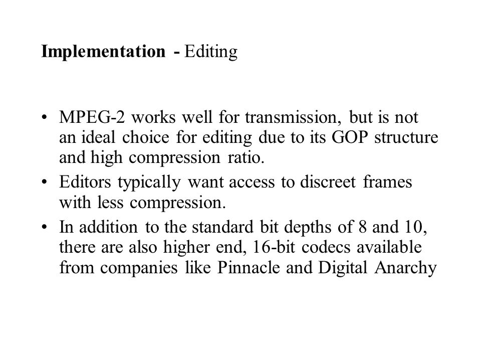 MPEG-2 works well for transmission, but is not an ideal choice for editing due to its GOP structure and high compression ratio.