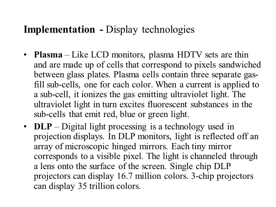 Plasma – Like LCD monitors, plasma HDTV sets are thin and are made up of cells that correspond to pixels sandwiched between glass plates.